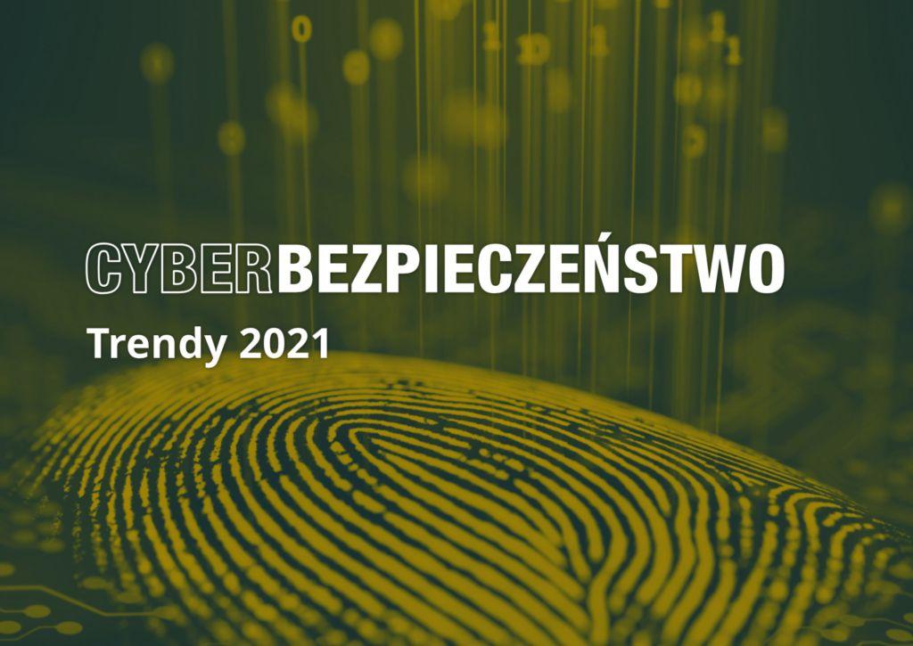 Cyberbezpieczeństwo: Trendy 2021 - pobierz raport